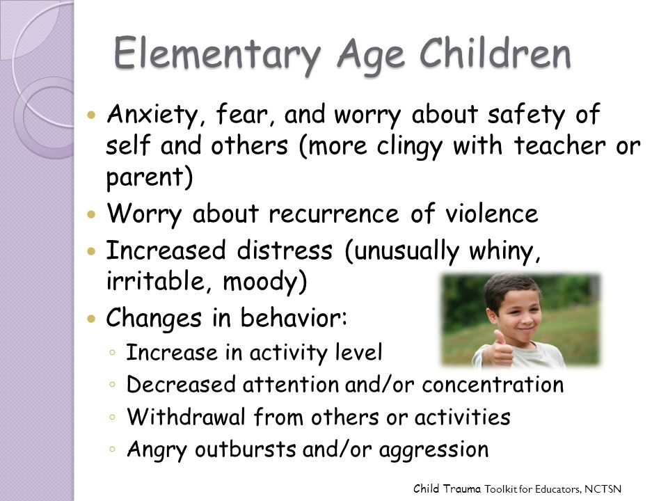 Elementary Age Children Anxiety, fear, and worry about safety of self and others (more clingy with teacher or parent) Worry about recurrence of violen