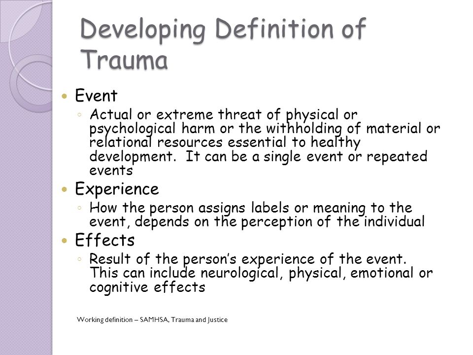 Developing Definition of Trauma Event Actual or extreme threat of physical or psychological harm or the withholding of material or relational resource