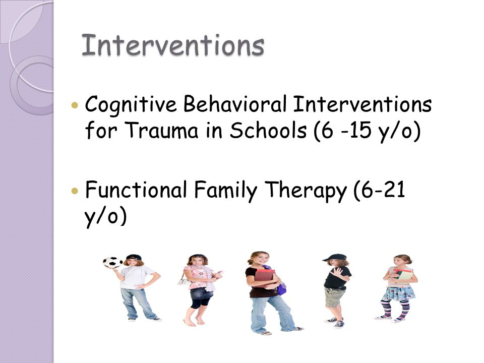 Interventions Cognitive Behavioral Interventions for Trauma in Schools (6 -15 y/o) Functional Family Therapy (6-21 y/o)