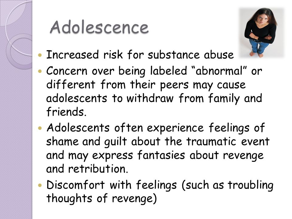 Adolescence Increased risk for substance abuse Concern over being labeled abnormal or different from their peers may cause adolescents to withdraw fro