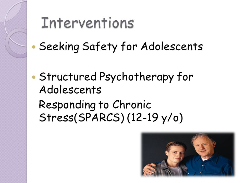 Interventions Seeking Safety for Adolescents Structured Psychotherapy for Adolescents Responding to Chronic Stress(SPARCS) (12-19 y/o)