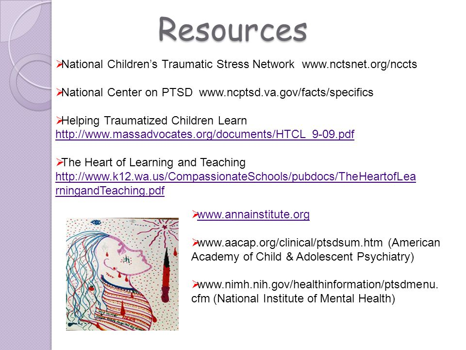 Resources www.annainstitute.org www.aacap.org/clinical/ptsdsum.htm (American Academy of Child & Adolescent Psychiatry) www.nimh.nih.gov/healthinformat