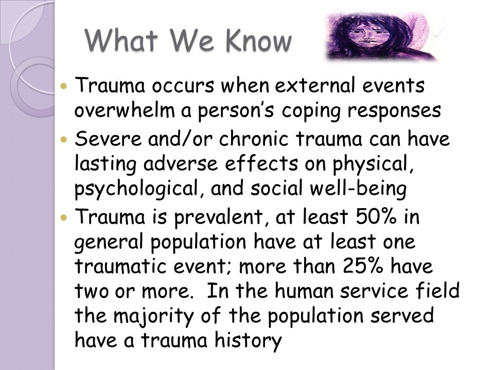 What We Know Trauma occurs when external events overwhelm a persons coping responses Severe and/or chronic trauma can have lasting adverse effects on