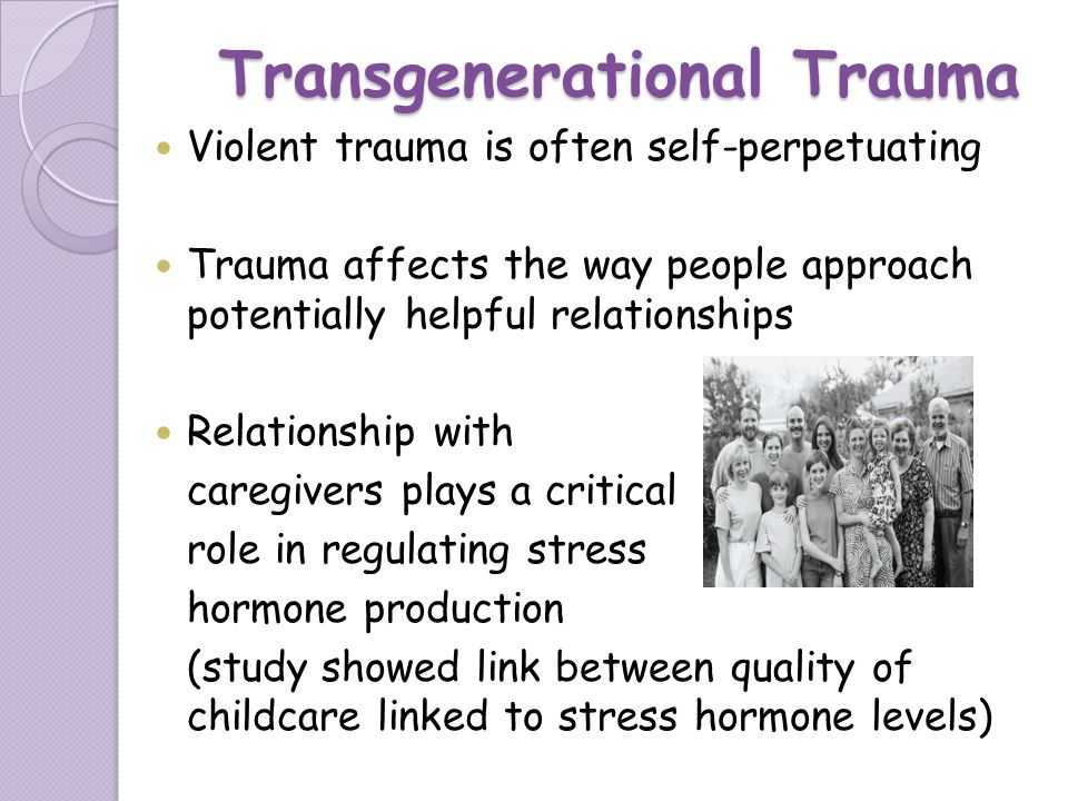 Transgenerational Trauma Violent trauma is often self-perpetuating Trauma affects the way people approach potentially helpful relationships Relationsh