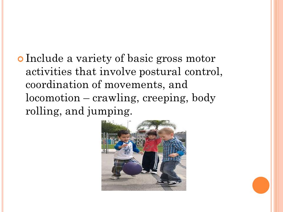 Include a variety of basic gross motor activities that involve postural control, coordination of movements, and locomotion – crawling, creeping, body