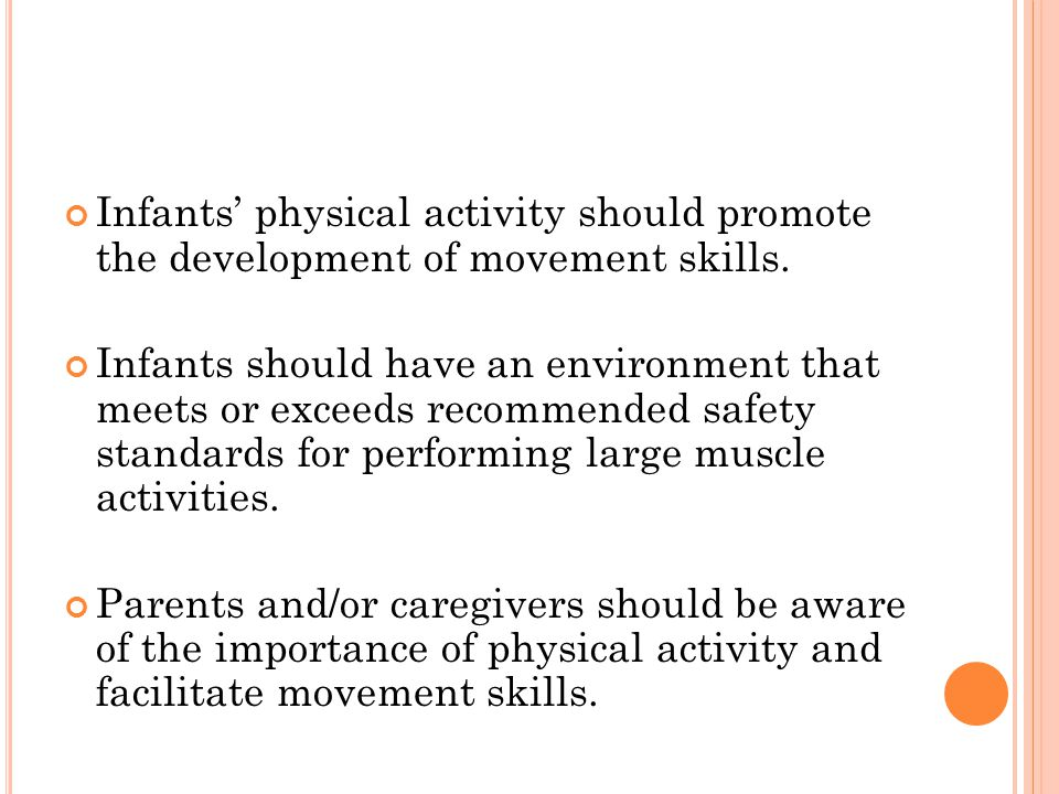 Infants physical activity should promote the development of movement skills. Infants should have an environment that meets or exceeds recommended safe