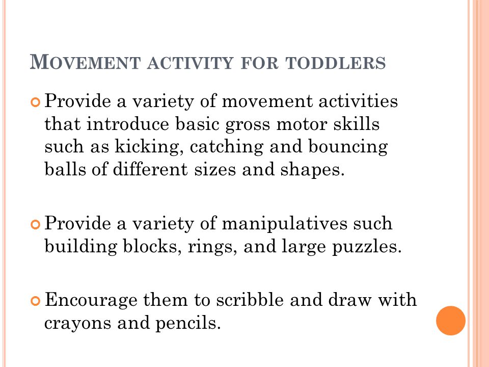 M OVEMENT ACTIVITY FOR TODDLERS Provide a variety of movement activities that introduce basic gross motor skills such as kicking, catching and bouncin