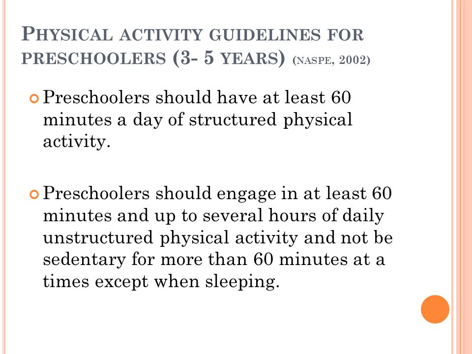P HYSICAL ACTIVITY GUIDELINES FOR PRESCHOOLERS (3- 5 YEARS ) ( NASPE, 2002) Preschoolers should have at least 60 minutes a day of structured physical