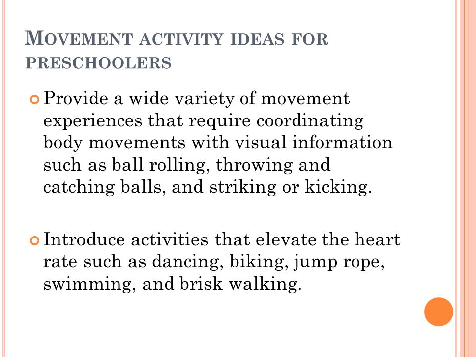 M OVEMENT ACTIVITY IDEAS FOR PRESCHOOLERS Provide a wide variety of movement experiences that require coordinating body movements with visual informat