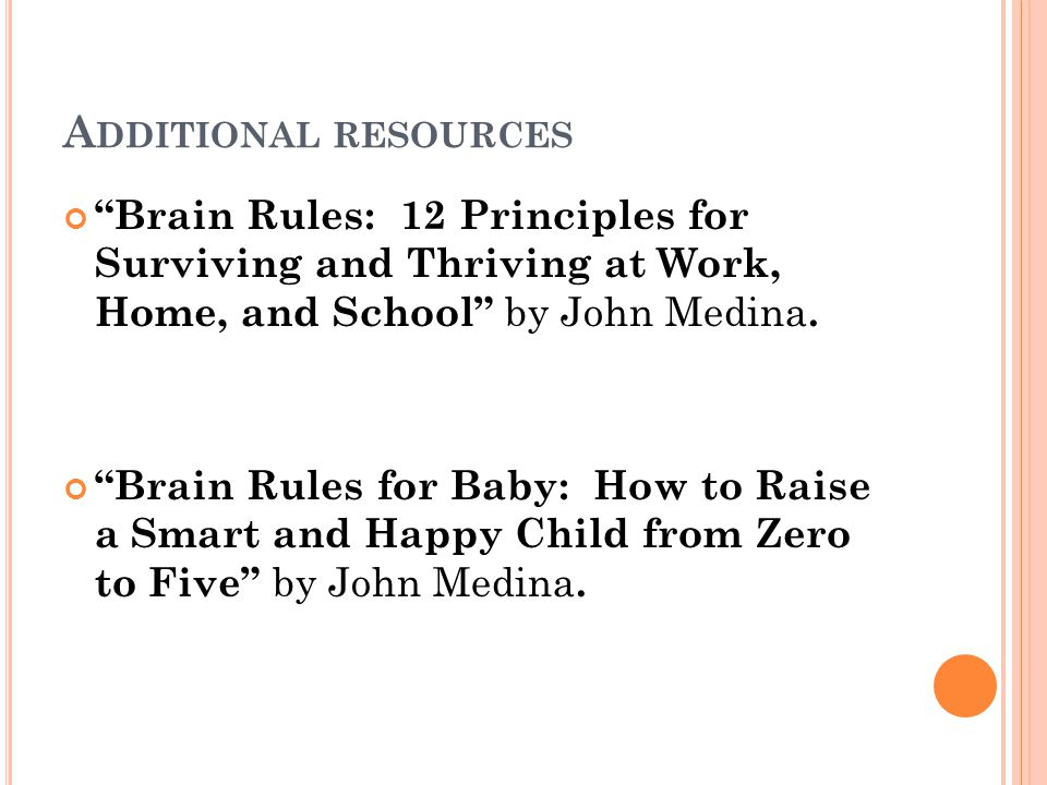 A DDITIONAL RESOURCES Brain Rules: 12 Principles for Surviving and Thriving at Work, Home, and School by John Medina. Brain Rules for Baby: How to Rai