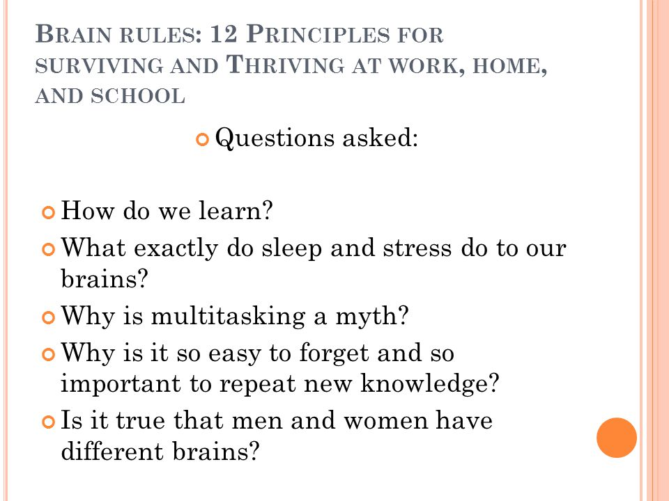 B RAIN RULES : 12 P RINCIPLES FOR SURVIVING AND T HRIVING AT WORK, HOME, AND SCHOOL Questions asked: How do we learn? What exactly do sleep and stress