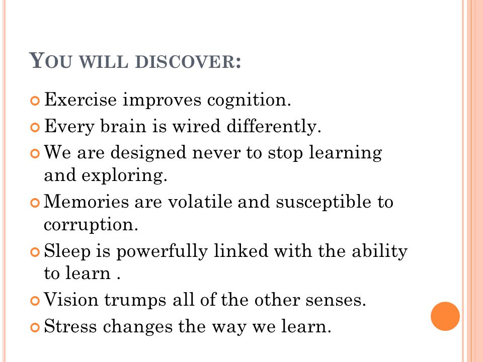 Y OU WILL DISCOVER : Exercise improves cognition. Every brain is wired differently. We are designed never to stop learning and exploring. Memories are