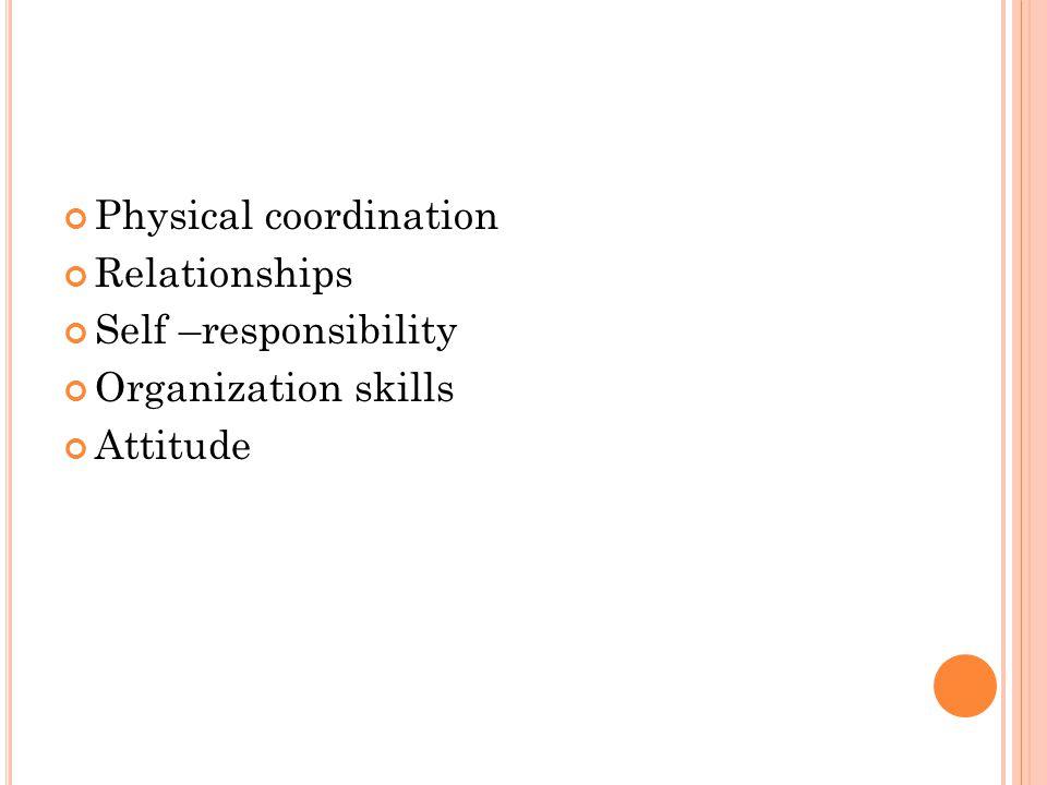 Physical coordination Relationships Self –responsibility Organization skills Attitude