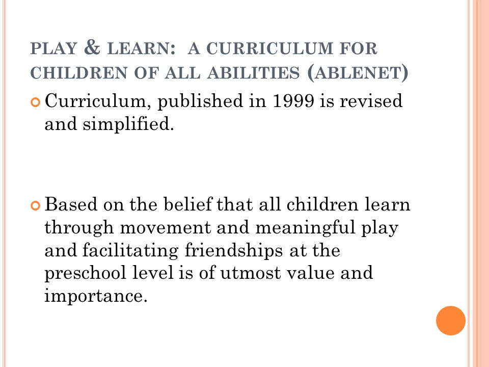 PLAY & LEARN : A CURRICULUM FOR CHILDREN OF ALL ABILITIES ( ABLENET ) Curriculum, published in 1999 is revised and simplified. Based on the belief tha