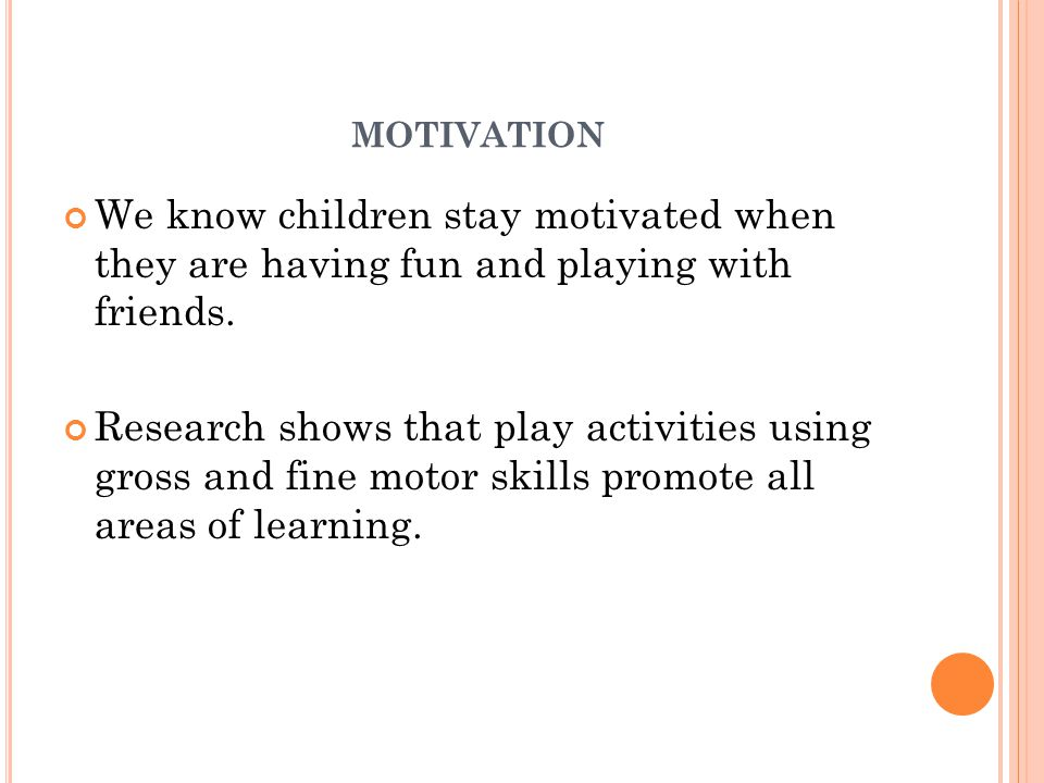 MOTIVATION We know children stay motivated when they are having fun and playing with friends. Research shows that play activities using gross and fine