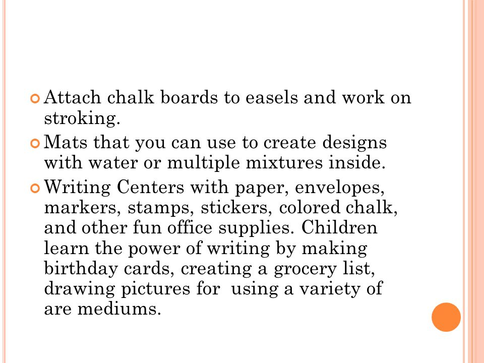 Attach chalk boards to easels and work on stroking. Mats that you can use to create designs with water or multiple mixtures inside. Writing Centers wi