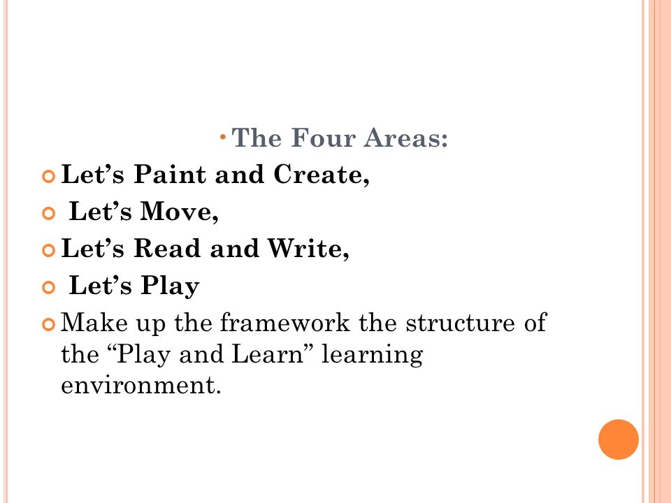 The Four Areas: Lets Paint and Create, Lets Move, Lets Read and Write, Lets Play Make up the framework the structure of the Play and Learn learning en