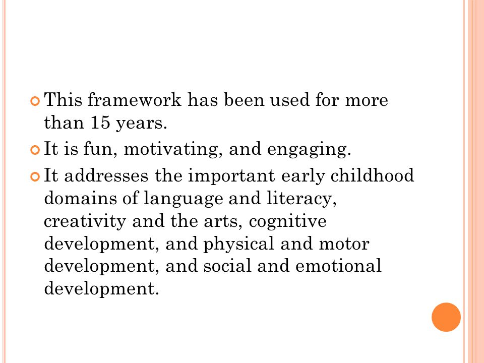 This framework has been used for more than 15 years. It is fun, motivating, and engaging. It addresses the important early childhood domains of langua