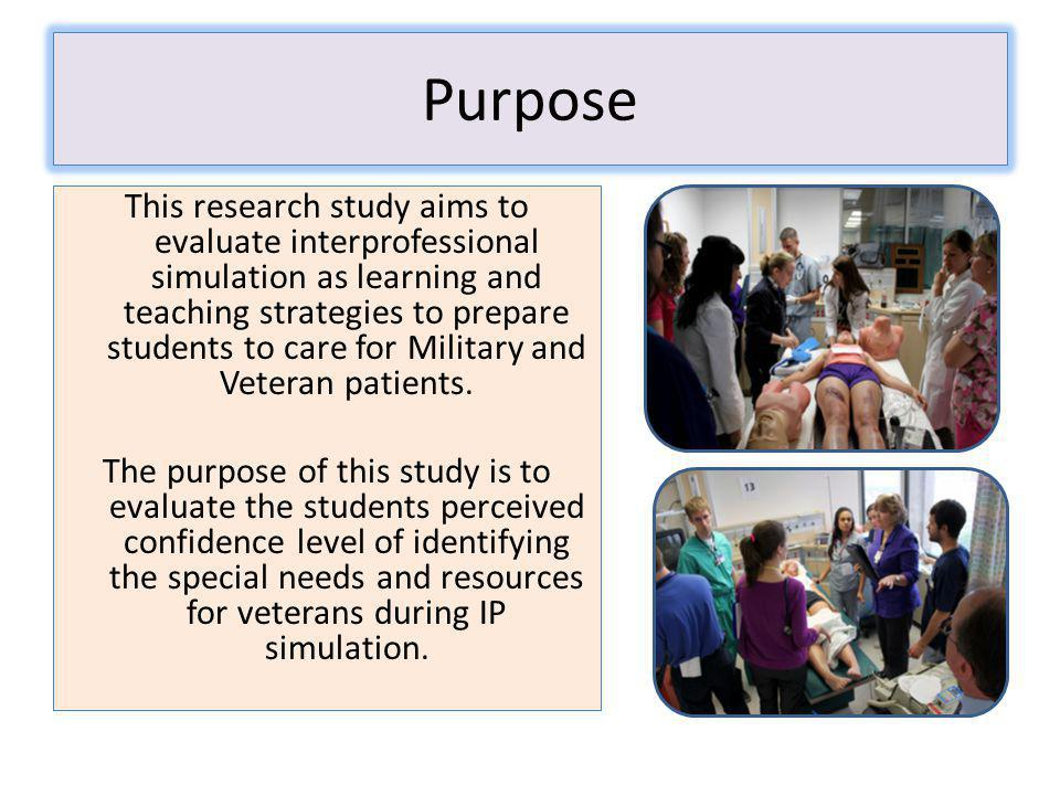 Purpose This research study aims to evaluate interprofessional simulation as learning and teaching strategies to prepare students to care for Military and Veteran patients.