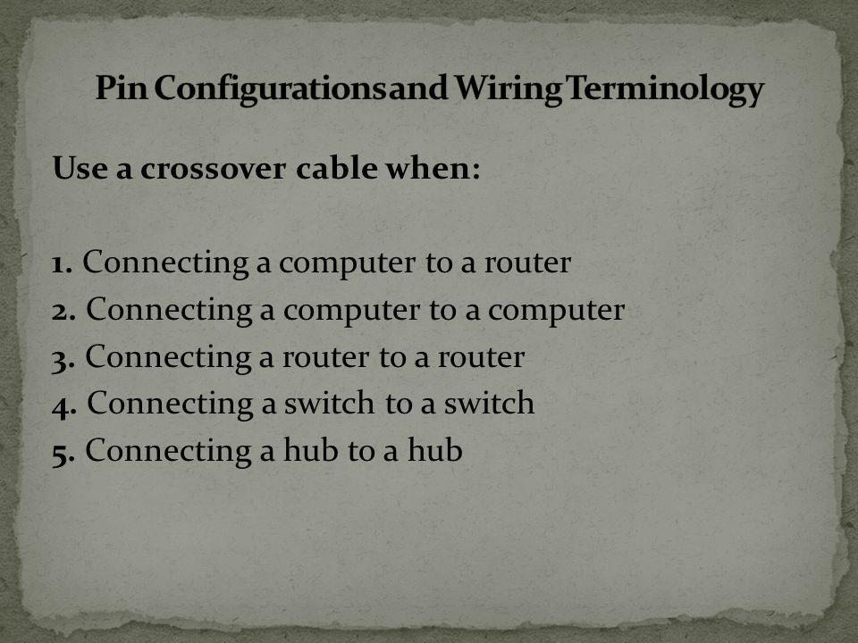 Use a crossover cable when: 1. Connecting a computer to a router 2.