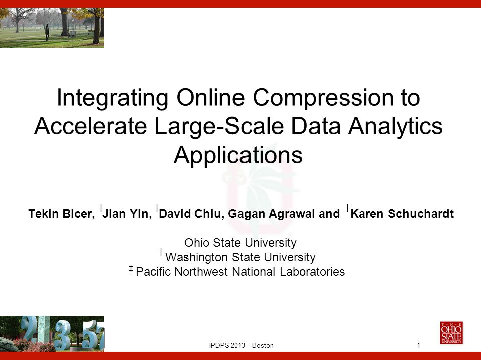 IPDPS 2013 - Boston Integrating Online Compression to Accelerate Large-Scale Data Analytics Applications Tekin Bicer, Jian Yin, David Chiu, Gagan Agrawal and Karen Schuchardt Ohio State University Washington State University Pacific Northwest National Laboratories 1