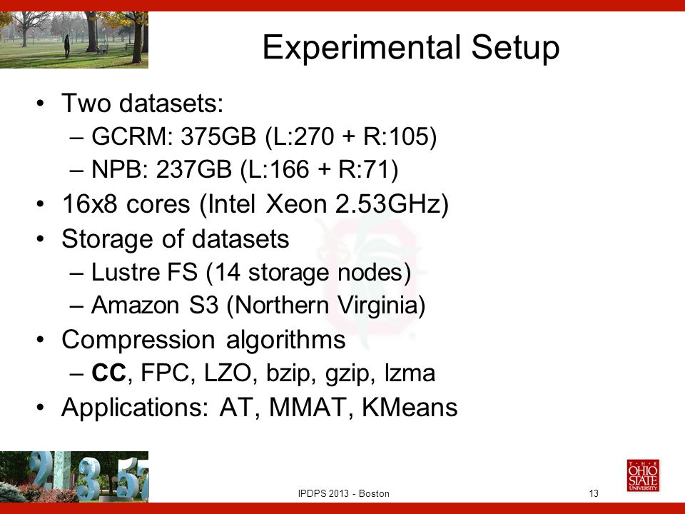 IPDPS 2013 - Boston Experimental Setup Two datasets: –GCRM: 375GB (L:270 + R:105) –NPB: 237GB (L:166 + R:71) 16x8 cores (Intel Xeon 2.53GHz) Storage of datasets –Lustre FS (14 storage nodes) –Amazon S3 (Northern Virginia) Compression algorithms –CC, FPC, LZO, bzip, gzip, lzma Applications: AT, MMAT, KMeans 13
