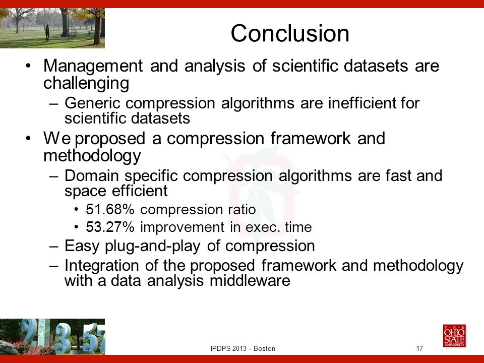 IPDPS 2013 - Boston Conclusion Management and analysis of scientific datasets are challenging –Generic compression algorithms are inefficient for scientific datasets We proposed a compression framework and methodology –Domain specific compression algorithms are fast and space efficient 51.68% compression ratio 53.27% improvement in exec.