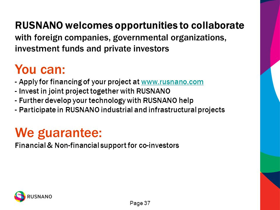 Page 37 You can: - Apply for financing of your project at www.rusnano.comwww.rusnano.com - Invest in joint project together with RUSNANO - Further develop your technology with RUSNANO help - Participate in RUSNANO industrial and infrastructural projects We guarantee: Financial & Non-financial support for co-investors RUSNANO welcomes opportunities to collaborate with foreign companies, governmental organizations, investment funds and private investors