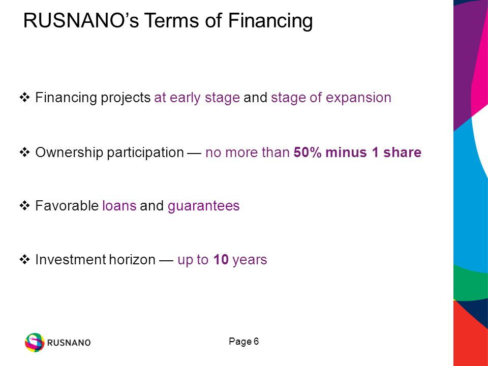 Page 6 Ownership participation no more than 50% minus 1 share Investment horizon up to 10 years Financing projects at early stage and stage of expansion RUSNANOs Terms of Financing Favorable loans and guarantees