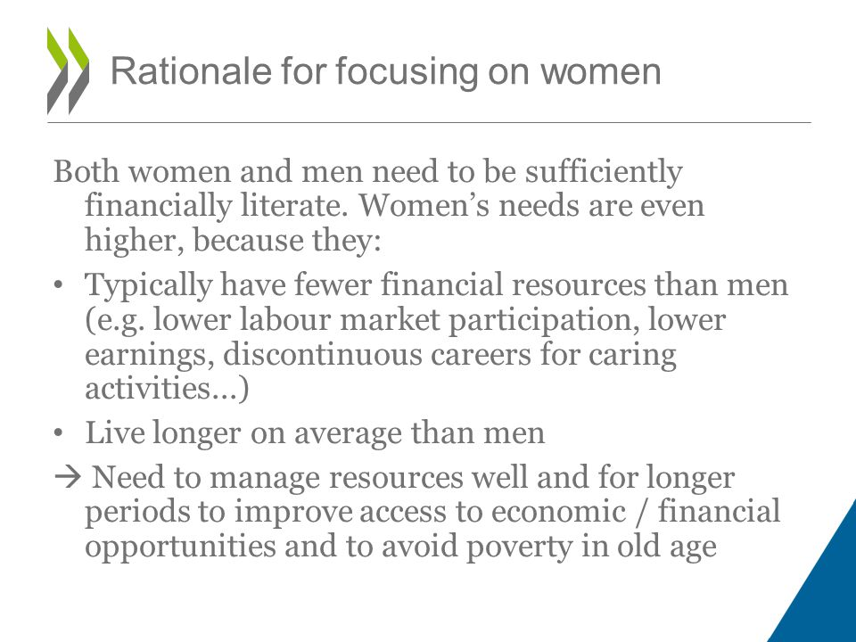 e.g., providing girls with financial literacy training and access to savings account in Mongolia and Bangladesh In developing economies: Increasing financial inclusion and improving the use of formal saving products; supporting female entrepreneurship e.g., helping women approaching retirement to manage their finances better for financial independence in older years in Singapore In more developed countries : Supporting women in planning for retirement, avoiding over- indebtedness Improving womens financial strategies