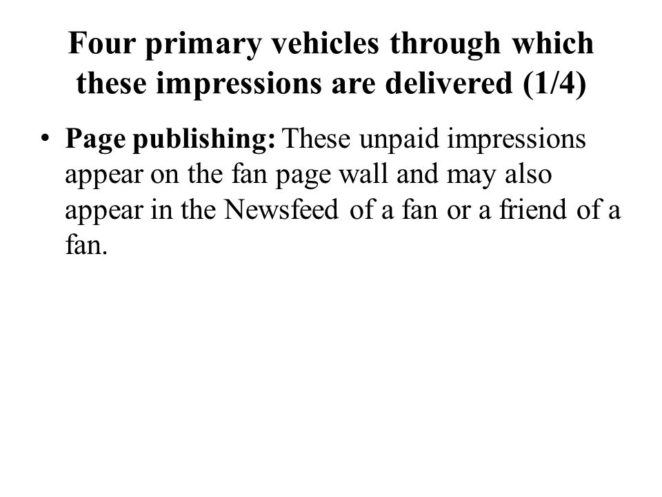 Four primary vehicles through which these impressions are delivered (1/4) Page publishing: These unpaid impressions appear on the fan page wall and ma