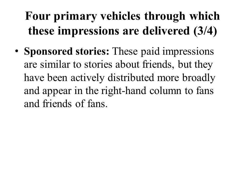 Four primary vehicles through which these impressions are delivered (3/4) Sponsored stories: These paid impressions are similar to stories about frien