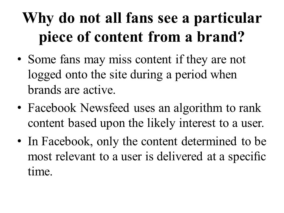 Why do not all fans see a particular piece of content from a brand? Some fans may miss content if they are not logged onto the site during a period wh