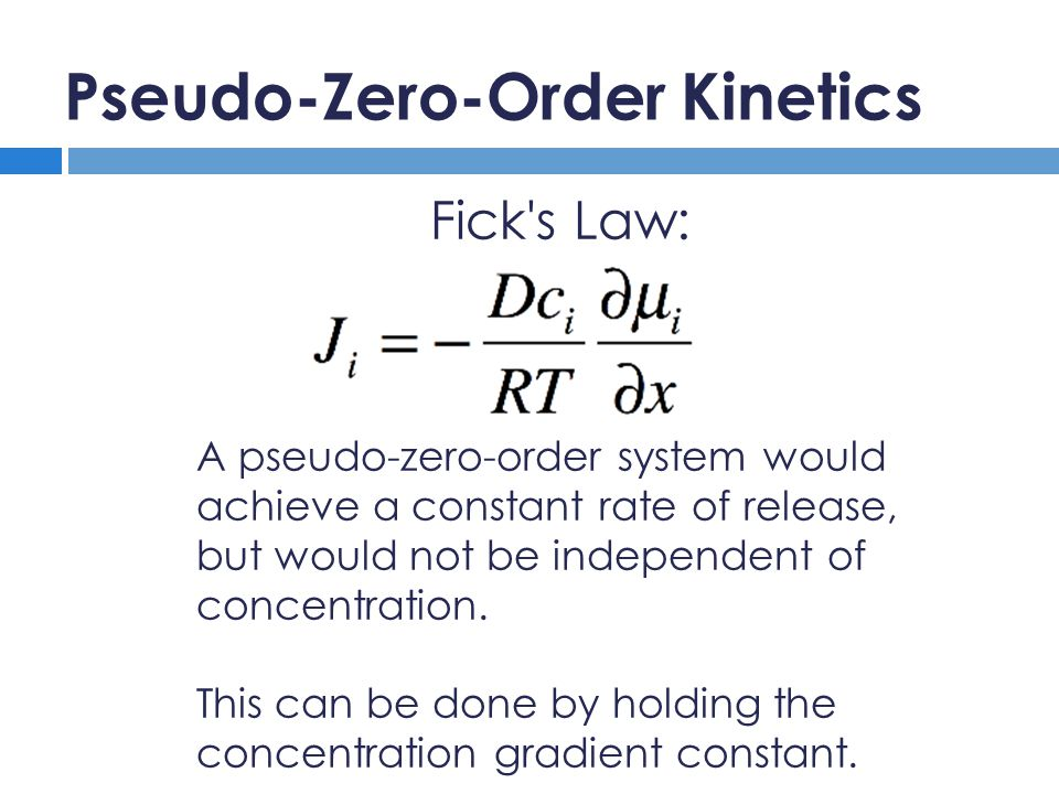 Pseudo-Zero-Order Kinetics Fick s Law: A pseudo-zero-order system would achieve a constant rate of release, but would not be independent of concentration.