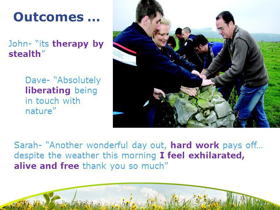 Outcomes … John- its therapy by stealth Sarah- Another wonderful day out, hard work pays off… despite the weather this morning I feel exhilarated, alive and free thank you so much Dave- Absolutely liberating being in touch with nature