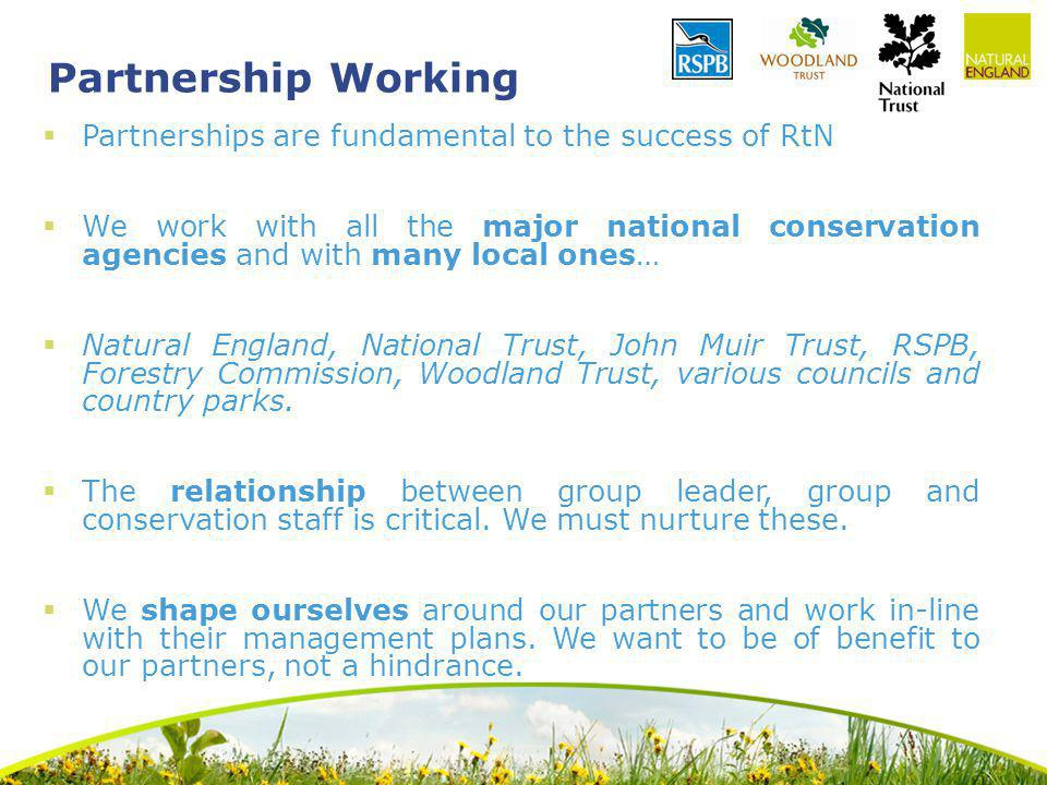 Partnership Working Partnerships are fundamental to the success of RtN We work with all the major national conservation agencies and with many local ones… Natural England, National Trust, John Muir Trust, RSPB, Forestry Commission, Woodland Trust, various councils and country parks.