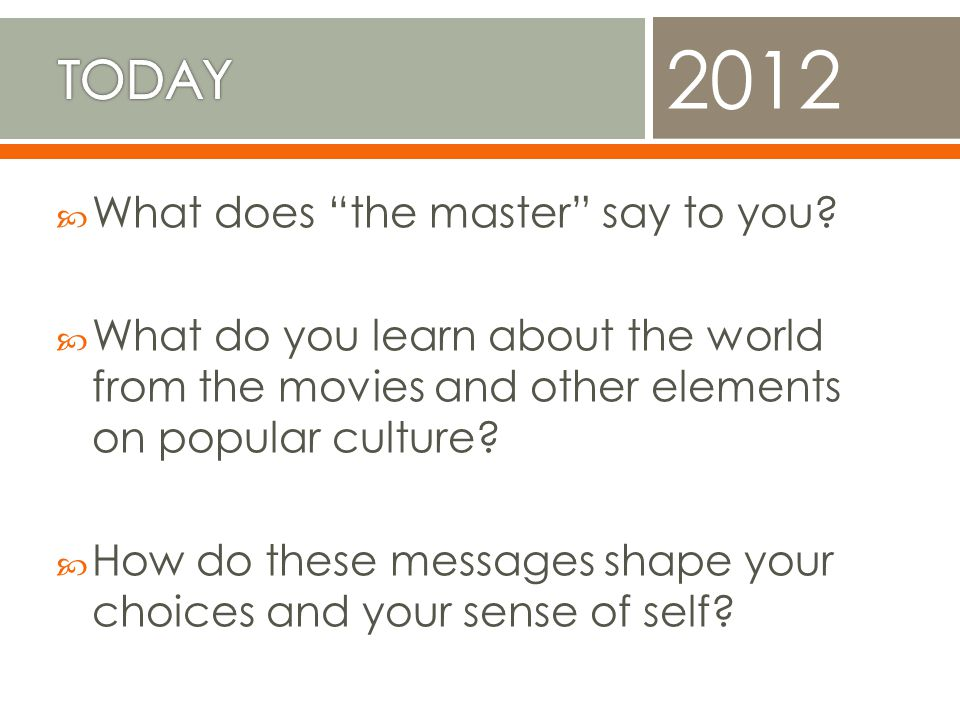 What does the master say to you? What do you learn about the world from the movies and other elements on popular culture? How do these messages shape
