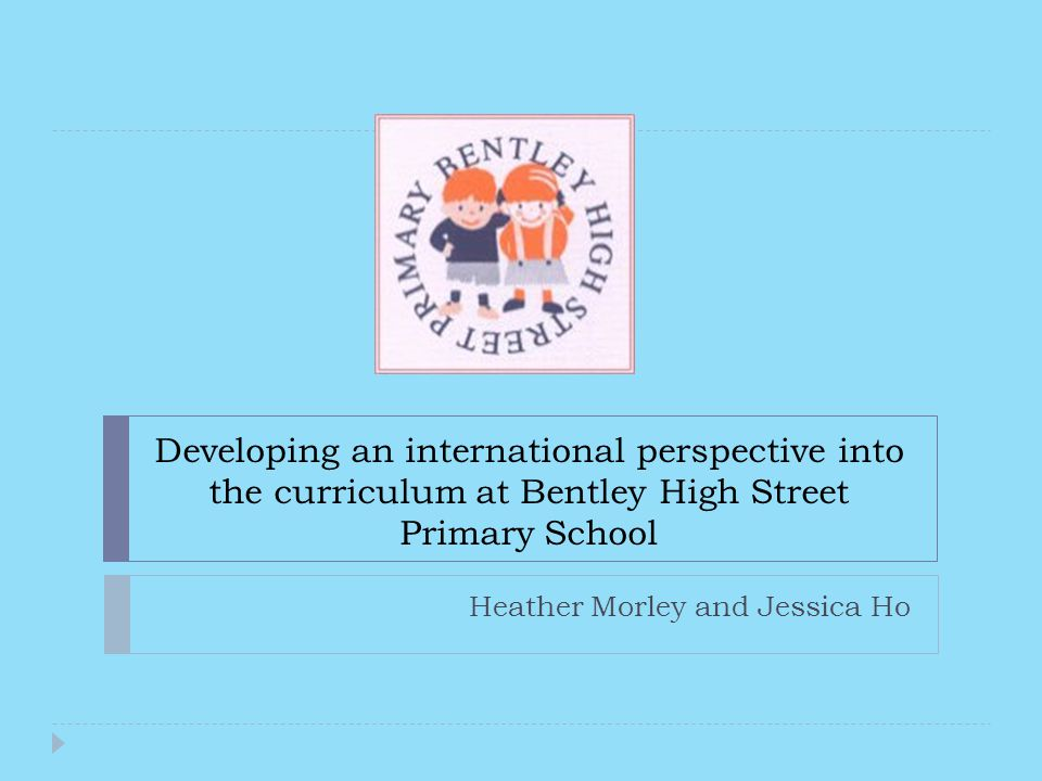 Developing an international perspective into the curriculum at Bentley High Street Primary School Heather Morley and Jessica Ho