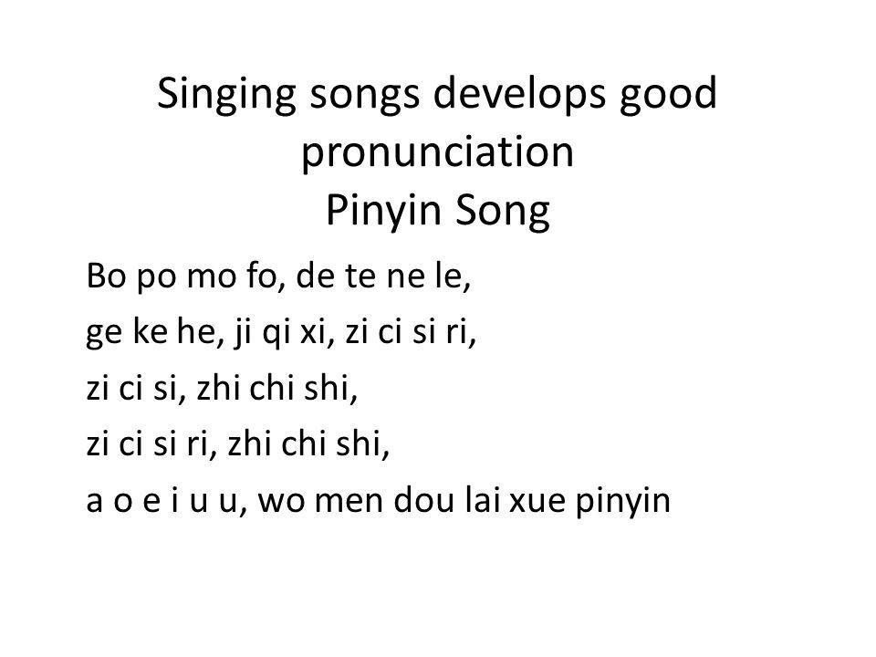 Singing songs develops good pronunciation Pinyin Song Bo po mo fo, de te ne le, ge ke he, ji qi xi, zi ci si ri, zi ci si, zhi chi shi, zi ci si ri, z