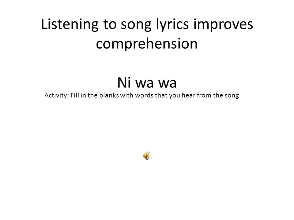 Listening to song lyrics improves comprehension Ni wa wa Activity: Fill in the blanks with words that you hear from the song