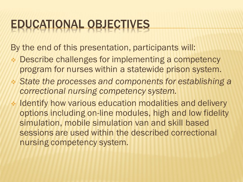 By the end of this presentation, participants will: Describe challenges for implementing a competency program for nurses within a statewide prison system.