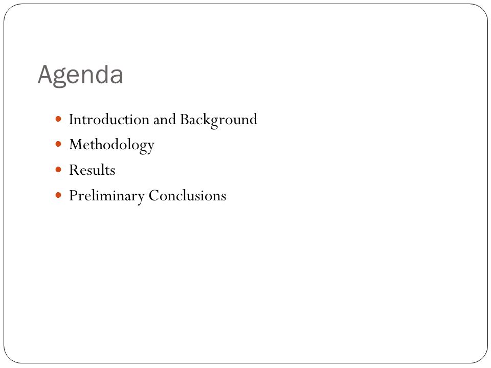 Agenda Introduction and Background Methodology Results Preliminary Conclusions
