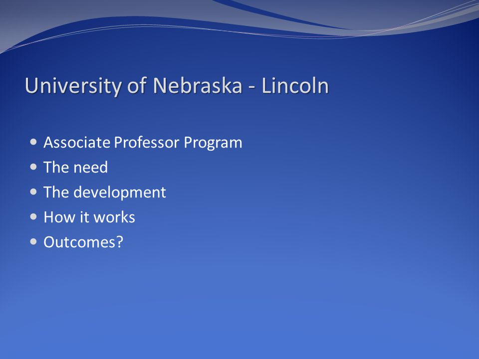 University of Nebraska - Lincoln Associate Professor Program The need The development How it works Outcomes