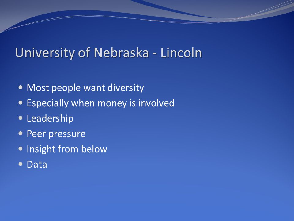 University of Nebraska - Lincoln Most people want diversity Especially when money is involved Leadership Peer pressure Insight from below Data
