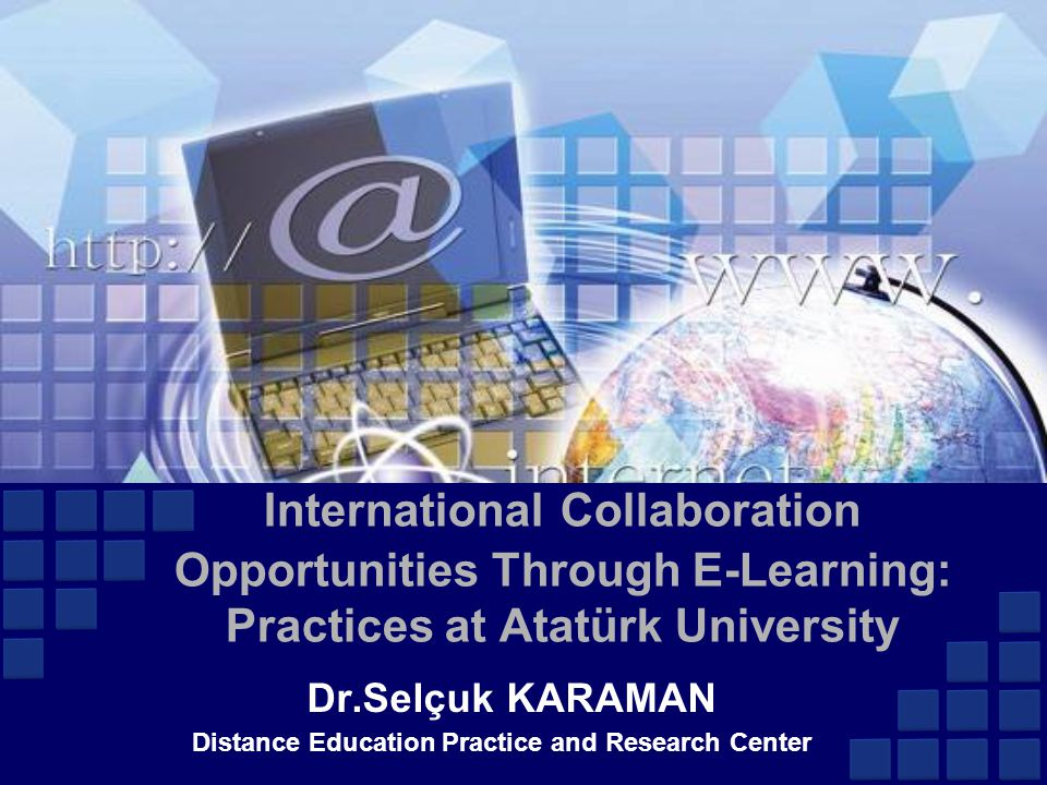 International Collaboration Opportunities Through E-Learning: Practices at Atatürk University Dr.Selçuk KARAMAN Distance Education Practice and Research Center