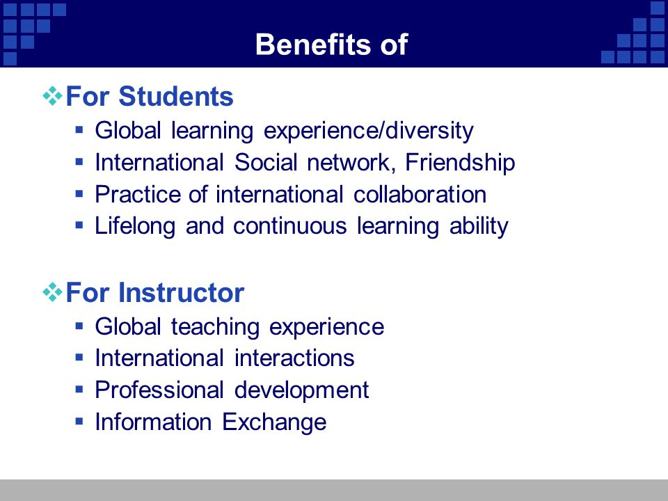 Benefits of For Students Global learning experience/diversity International Social network, Friendship Practice of international collaboration Lifelon