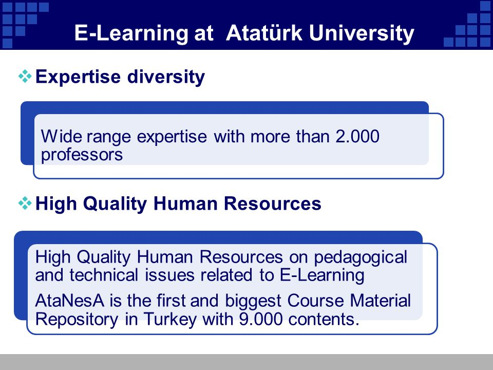 E-Learning at Atatürk University Expertise diversity High Quality Human Resources on pedagogical and technical issues related to E-Learning AtaNesA is the first and biggest Course Material Repository in Turkey with 9.000 contents.