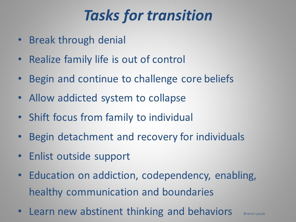 Family Recovery stage 2 (Transition - abstinence) Environment : anxious, chaotic, feels unsafe, chronic and acute trauma- beginning of trauma of recovery System : in a state of collapse, chaotic, may be highly defensive - shift towards external support (therapy, 12 step, family programs etc.) Individual : shift from family focus to individual focus.