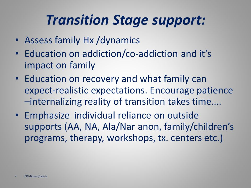 Supporting families in the transition stage Supporting professional needs to have a clear understanding of addictive system dynamics and the challenges individual family members face when making the transition to recovery.