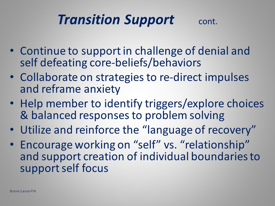 Transition Stage support: Assess family Hx /dynamics Education on addiction/co-addiction and its impact on family Education on recovery and what family can expect-realistic expectations.